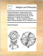 Sacred literature: shewing the holy scriptures to be superior to the most celebrated writings of antiquity, by the testimony of above five hundred witnesses, ... In four volumes. By the Revd. David Simpson, M.A. Volume 3 of 4 - David Simpson