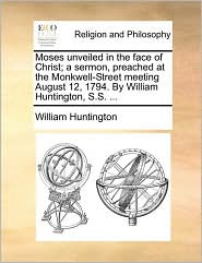 Moses unveiled in the face of Christ; a sermon, preached at the Monkwell-Street meeting August 12, 1794. By William Huntington, S.S. ... - William Huntington