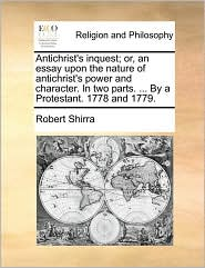 Antichrist's inquest; or, an essay upon the nature of antichrist's power and character. In two parts. . By a Protestant. 1778 and 1779. - Robert Shirra
