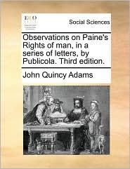 Observations on Paine's Rights of man, in a series of letters, by Publicola. Third edition. - John Quincy Adams