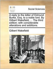 A reply to the letter of Edmund Burke, Esq. to a noble lord. By Gilbert Wakefield, ... The third edition; with considerable alterations and additions. - Gilbert Wakefield