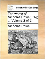 The Works of Nicholas Rowe, Esq; ... Volume 2 of 2