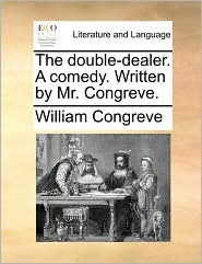 The double-dealer. A comedy. Written by Mr. Congreve. - William Congreve