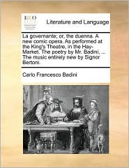 La governante; or, the duenna. A new comic opera. As performed at the King's Theatre, in the Hay-Market. The poetry by Mr. Badini, ... The music entirely new by Signor Bertoni. - Carlo Francesco Badini