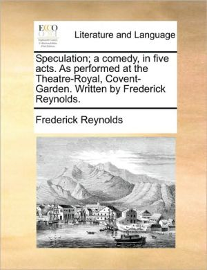 Speculation; a comedy, in five acts. As performed at the Theatre-Royal, Covent-Garden. Written by Frederick Reynolds. - Frederick Reynolds