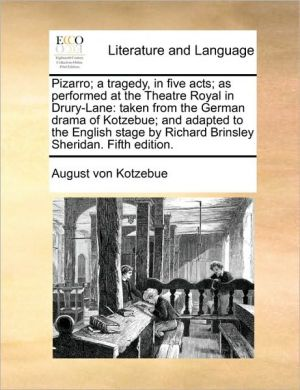 Pizarro; a tragedy, in five acts; as performed at the Theatre Royal in Drury-Lane: taken from the German drama of Kotzebue; and adapted to the English stage by Richard Brinsley Sheridan. Fifth edition. - August von Kotzebue