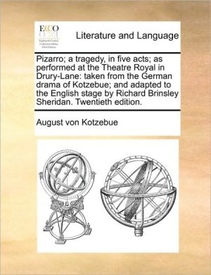 Pizarro; a tragedy, in five acts; as performed at the Theatre Royal in Drury-Lane: taken from the German drama of Kotzebue; and adapted to the English stage by Richard Brinsley Sheridan. Twentieth edition. - August von Kotzebue