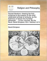 Sacred literature: shewing the holy scriptures to be superior to the most celebrated writings of antiquity, by the testimony of above five hundred witnesses, ... In four volumes. By the Revd. David Simpson, M.A. Volume 4 of 4 - David Simpson