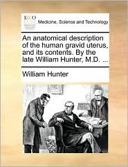 An anatomical description of the human gravid uterus, and its contents. By the late William Hunter, M.D. ... - William Hunter