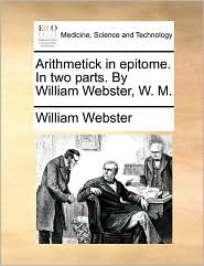 Arithmetick in Epitome. in Two Parts. by William Webster, W. M.