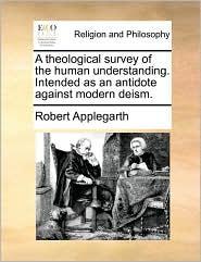 A theological survey of the human understanding. Intended as an antidote against modern deism. - Robert Applegarth