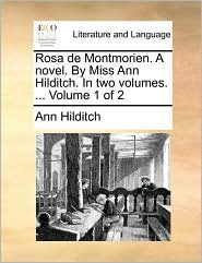 Rosa de Montmorien. A novel. By Miss Ann Hilditch. In two volumes. ... Volume 1 of 2 - Ann Hilditch