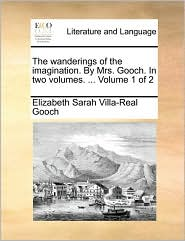 The wanderings of the imagination. By Mrs. Gooch. In two volumes. ... Volume 1 of 2 - Elizabeth Sarah Villa-Real Gooch