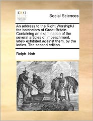 An Address To The Right Worshipful The Batchelors Of Great-Britain. Containing An Examination Of The Several Articles Of Impeachment, Lately Exhibited Against Them, By The Ladies. The Second Edition. - Ralph. Nab