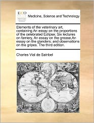 Elements Of The Veterinary Art, Containing An Essay On The Proportions Of The Celebrated Eclipse; Six Lectures On Farriery, An Essay On The Grease,An Essay On The Glanders; And Observations On The Gripes. The Third Edition. - Charles Vial De Sainbel