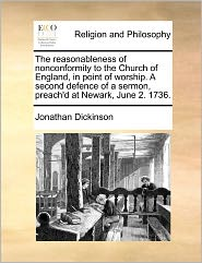 The Reasonableness Of Nonconformity To The Church Of England, In Point Of Worship. A Second Defence Of A Sermon, Preach'D At Newark, June 2. 1736. - Jonathan Dickinson