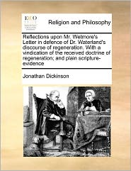 Reflections Upon Mr. Wetmore's Letter In Defence Of Dr. Waterland's Discourse Of Regeneration. With A Vindication Of The Received Doctrine Of Regeneration; And Plain Scripture-Evidence - Jonathan Dickinson