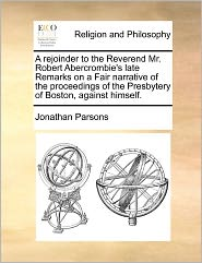 A Rejoinder To The Reverend Mr. Robert Abercrombie's Late Remarks On A Fair Narrative Of The Proceedings Of The Presbytery Of Boston, Against Himself. - Jonathan Parsons