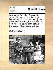 A Prospect From The Congress-Gallery, During The Session Begun December 7, 1795. Containing The President's Speech, The Address Of Both Houses, Some Of Th Debates In The Senate The Second Edition. - William Cobbett
