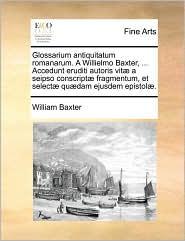 Glossarium Antiquitatum Romanarum. a Willielmo Baxter, ... Accedunt Eruditi Autoris Vit] a Seipso Conscript] Fragmentum, Et Select] Qu]dam Ejusdem Epi