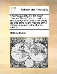 A Sermon Preached In The Parish-Church Of Christ-Church, London; On Thursday April The 26th, 1744. Being The Time Of The Yearly Meeting Of The Children Educated In The Charity-Schools