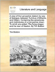 A View Of The Lancashire Dialect; By Way Of Dialogue, Between Tummus O'Williams, And Others. Containing The Adventures And Misfortunes Of A Lancashire Clown. To Which Are Added, The Flying Dragan And The Man Of Heaton. By Tim Bobbin