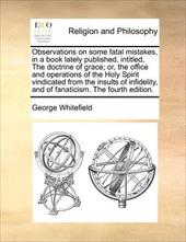 Observations on Some Fatal Mistakes, in a Book Lately Published, Intitled, the Doctrine of Grace; Or, the Office and Operations of - Whitefield, George