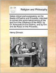 Notes Critical And Explanatory On The Books Of Psalms And Proverbs; Intended To Correct The Grammatical Errors Of The Text From The Collations Of The Mss. By Dr. Kennicott On The Psalms, And By Him And De Rossi On The Proverbs.