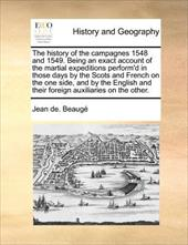 The History of the Campagnes 1548 and 1549. Being an Exact Account of the Martial Expeditions Perform'd in Those Days by the Scots - Beauge, Jean De