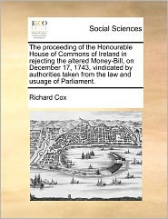 The Proceeding Of The Honourable House Of Commons Of Ireland In Rejecting The Altered Money-Bill, On December 17, 1743, Vindicated By Authorities Taken From The Law And Usuage Of Parliament. - Richard Cox