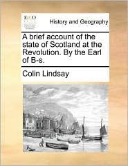 A Brief Account Of The State Of Scotland At The Revolution. By The Earl Of B-s.