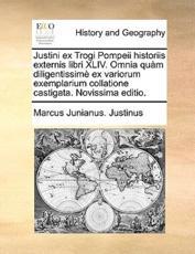 Justini Ex Trogi Pompeii Historiis Externis Libri XLIV. Omnia Qum Diligentissim Ex Variorum Exemplarium Collatione Castigata. Novissima Editio. - Marcus Junianus Justinus