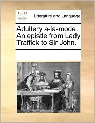 Adultery A-La-Mode. An Epistle From Lady Traffick To Sir John. - See Notes Multiple Contributors