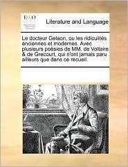Le Docteur Gelaon, Ou Les Ridiculites Anciennes Et Modernes. Avec Plusieurs Poesies de MM. de Voltaire & de Grecourt, Qui N'Ont Jamais Paru Ailleurs