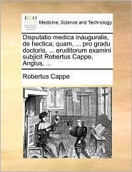 Disputatio Medica Inauguralis, De Hectica; Quam, ... Pro Gradu Doctoris, ... Eruditorum Examini Subjicit Robertus Cappe, Anglus, ... - Robertus Cappe