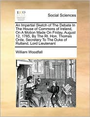 An Impartial Sketch Of The Debate In The House Of Commons Of Ireland, On A Motion Made On Friday, August 12, 1785, By The Rt. Hon. Thomas Orde, Secretary To The Duke Of Rutland, Lord Lieutenant - William Woodfall