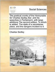 The Poetical Vvorks Of The Honourable Sir Charles Sedley Bar. And His Speeches In Parliamemt, With Large Additions The Second Edition. To Which Is Added, The State Of A Secretaries Place, And The Dangers Incident To It. - Charles Sedley