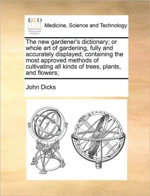 The New Gardener's Dictionary; Or Whole Art Of Gardening, Fully And Accurately Displayed; Containing The Most Approved Methods Of Cultivating All Kinds Of Trees, Plants, And Flowers; - John Dicks