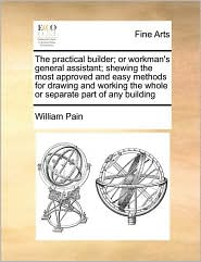 The Practical Builder; Or Workman's General Assistant; Shewing the Most Approved and Easy Methods for Drawing and Working the Whole or Separate Part o