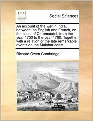 An Account Of The War In India, Between The English And French, On The Coast Of Coromandel, From The Year 1750 To The Year 1760. Together With A Relation Of The Late Remarkable Events On The Malabar Coast. - Richard Owen Cambridge