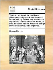 The Third Edition Of The Vanities Of Philosophy And Physick - Gideon Harvey