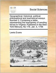 Geographical, Historical, Political, Philosophical And Mechanical Essays. Number Ii. Containing A Letter, Representing The Impropriety Of Sending Forces To Virginia; Published In The New-York Mercury, No 178. Jan. 5, 1756 - Lewis Evans