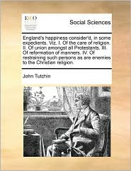 England's Happiness Consider'D, In Some Expedients. Viz. I. Of The Care Of Religion. Ii. Of Union Amongst All Protestants. Iii. Of Reformation Of Manners. Iv. Of Restraining Such Persons As Are Enemies To The Christian Religion. - John Tutchin