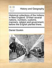 Historical Collections of the Indians in New England. of Their Several Nations, Numbers, Customs, Manners, Religion and Government - Gookin, Daniel
