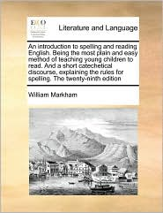 An Introduction To Spelling And Reading English. Being The Most Plain And Easy Method Of Teaching Young Children To Read. And A Short Catechetical Discourse, Explaining The Rules For Spelling. The Twenty-Ninth Edition - William Markham