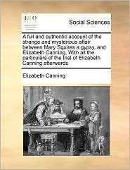 A Full And Authentic Account Of The Strange And Mysterious Affair Between Mary Squires A Gypsy, And Elizabeth Canning, With All The Particulars Of The Trial Of Elizabeth Canning Afterwards - Elizabeth Canning