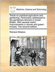 Tracts On Practical Agriculture And Gardening. Particularly Addressed To The Gentlemen-Farmers In Great-Britain. With Several Useful Improvements In Stoves And Green-Houses. The Second Edition, - Richard Weston
