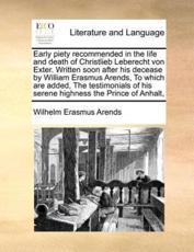 Early Piety Recommended in the Life and Death of Christlieb Leberecht Von Exter. Written Soon After His Decease by William Erasmus Arends, to Which Are Added, the Testimonials of His Serene Highness the Prince of Anhalt, - Wilhelm Erasmus Arends