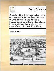 Speech, Of The Hon. John Allen, (One Of The Representatives From The State Of Connecticut) In The House Of Representatives Of The United States; In Committee Of The Whole On The State Of The Union. April 20, 1798. - John Allen