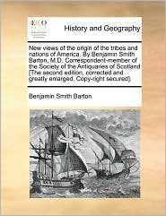 New Views Of The Origin Of The Tribes And Nations Of America. By Benjamin Smith Barton, M.D. Correspondent-Member Of The Society Of The Antiquaries Of Scotland [The Second Edition, Corrected And Greatly Enlarged. Copy-Right Secured]. - Benjamin Smith Barton